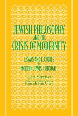Jewish Philosophy & the Crisis of Modernity: Essays & Lectures in Modern Jewish Thought Leo Strauss