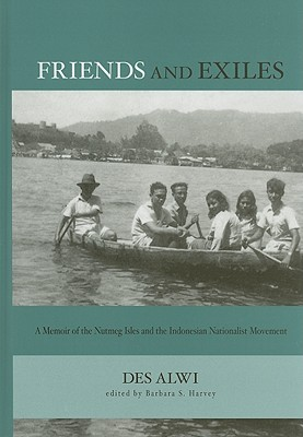 Friends and Exiles: A Memoir of the Nutmeg Isles and the Indonesian Nationalist Movement Des Alwi