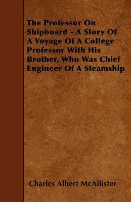 The Professor on Shipboard - A Story of a Voyage of a College Professor with His Brother, Who Was Chief Engineer of a Steamship  by  Charles Albert Mcallister