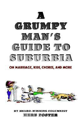 A Grumpy Mans Guide to Suburbia on Marriage, Kids, Chores, and More  by  Herbert Foster