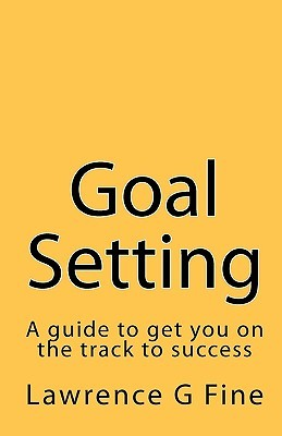 Goal Setting: A Guide to Get You on the Track to Success Lawrence G. Fine