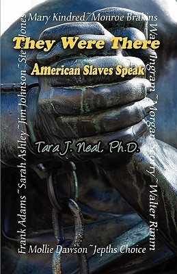 They Were There: American Slaves Speak  by  Tara J. Neal