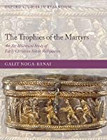 The Trophies of the Martyrs: An Art Historical Study of Early Christian Silver Reliquaries Galit Noga-Banai