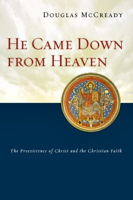 He Came Down from Heaven: The Preexistence of Christ and Christian Faith  by  Douglas McCready