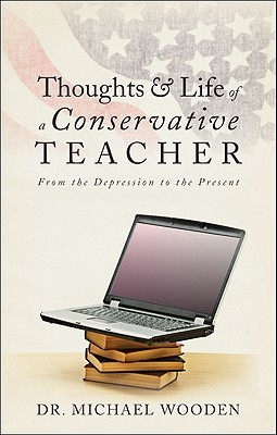 Thoughts & Life of a Conservative Teacher: From the Depression to the Present Michael Wooden