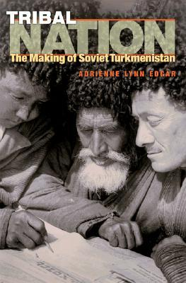 Tribal Nation: The Making of Soviet Turkmenistan  by  Adrienne Lynn Edgar