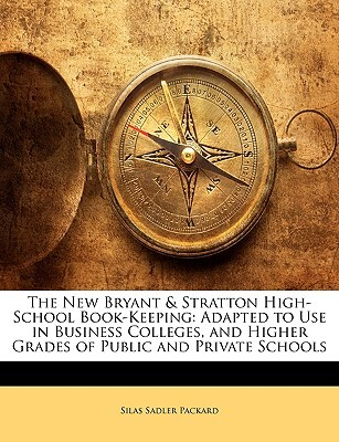 The New Bryant & Stratton High-School Book-Keeping: Adapted to Use in Business Colleges, and Higher Grades of Public and Private Schools  by  Silas Sadler Packard