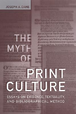 The Myth of Print Culture: Essays on Evidence, Textuality, and Bibliographical Method  by  Joseph A. Dane