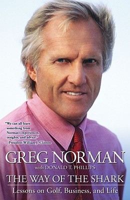 The Way of the Shark: Lessons on Golf, Business, and Life Greg Norman