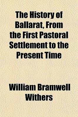 The History of Ballarat, from the First Pastoral Settlement to the Present Time William Bramwell Withers