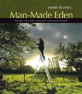 Man-Made Eden: Historic Orchards of Somerset and Gloucestershire  by  James Russell