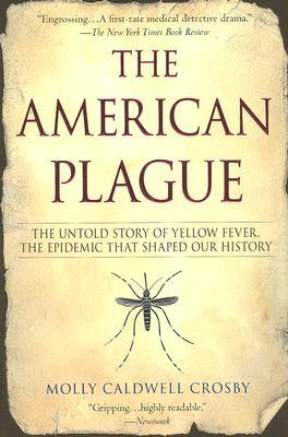 The American Plague: The Untold Story of Yellow Fever, the Epidemic that Shaped Our History Molly Caldwell Crosby