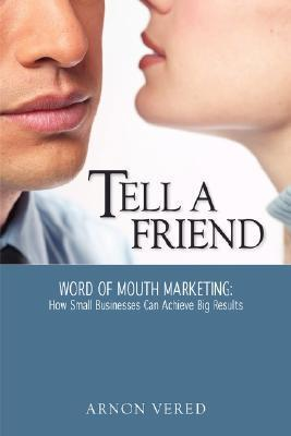 Tell a Friend -- Word of Mouth Marketing: How Small Businesses Can Achieve Big Results Arnon Vered