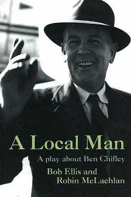 A Local Man: A Play About Ben Chifley  by  Bob Ellis