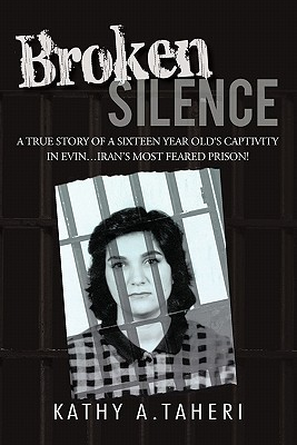 Broken Silence: A True Story of a Sixteen Year Olds Captivity in Evin...Irans Most Feared Prison! Kathy A. Taheri