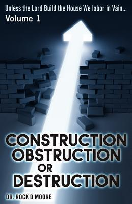 Unless the Lord Build the House....They Labor in Vain (Psalm 127: 1): Volume I: Construction, Obstruction, or Destruction Rock D. Moore