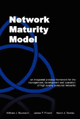 Network Maturity Model: An Integrated Process Framework for the Management, Development and Operation of High Quality Computer Networks  by  William J. Baumann