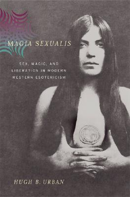 Magia Sexualis: Sex, Magic, and Liberation in Modern Western Esotericism  by  Hugh B. Urban