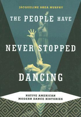 The People Have Never Stopped Dancing: Native American Modern Dance Histories  by  Jacqueline Shea Murphy