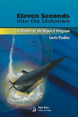 Eleven Seconds Into the Unknown: A History of the Hyper-X Program  by  C. Peebles