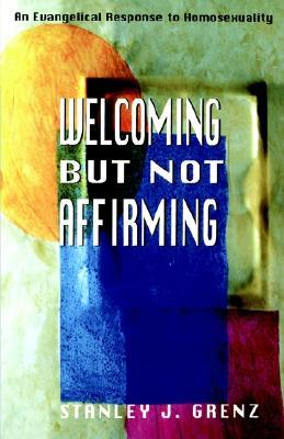 Welcoming But Not Affirming: An Evangelical Response to Homosexuality Stanley J. Grenz