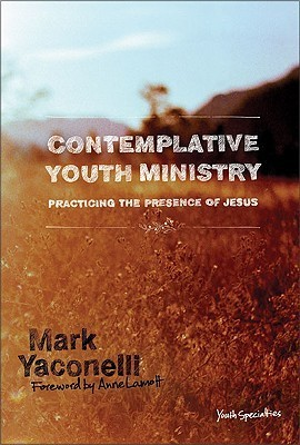 Contemplative Youth Ministry: Practicing the Presence of Jesus Mark Yaconelli