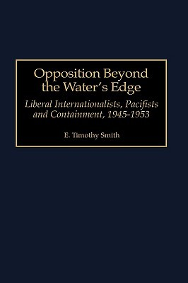 Opposition Beyond the Waters Edge: Liberal Internationalists, Pacifists and Containment, 1945-1953  by  E. Timothy Smith