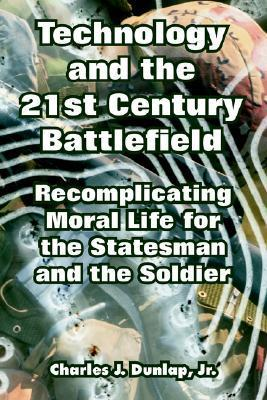 Technology and the 21st Century Battlefield: Recomplicating Moral Life for the Statesman and the Soldier Charles Dunlap Jr.