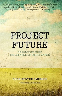 Project Future: The Inside Story Behind the Creation of Disney World  by  Chad Denver Emerson