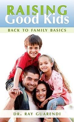 Raising Good Kids: Back to Family Basics Ray Guarendi