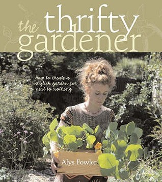 The Thrifty Gardener: How to Create a Stylish Garden for Next to Nothing  by  Alys Fowler