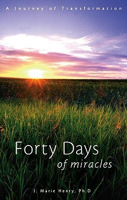 Forty Days of Miracles: A Journey of Transformation  by  J. Marie Henry