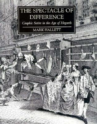 The Spectacle of Difference: Graphic Satire in the Age of Hogarth  by  Mark  Hallett