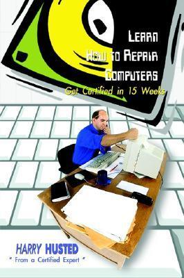Learn How to Repair Computers: Get Certified in 15 Weeks  by  Harry Husted