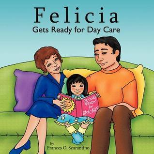Felicia Gets Ready for Day Care  by  Frances O. Scarantino