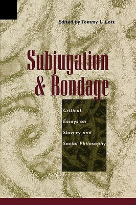 Subjugation and Bondage: Critical Essays on Slavery and Social Philosophy  by  Tommy Lee Lott