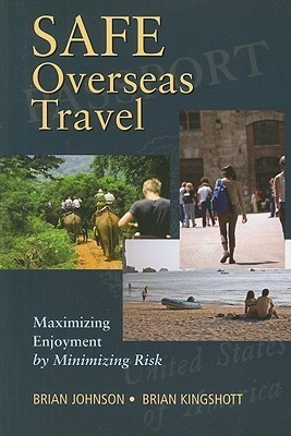 Safe Overseas Travel: Maximizing Enjoyment  by  Minimizing Risk by Brian   Johnson