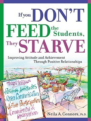If You Dont Feed the Students, They Starve: Improving Attitude and Achievement Through Positive Relationships Neila A. Connors