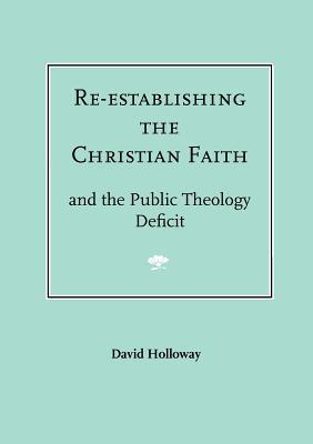 Re-Establishing the Christian Faith - And the Public Theology Deficit  by  David R. J. Holloway