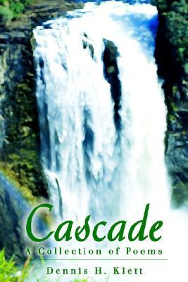 Cascade: A Collection of Poems Dennis Klett