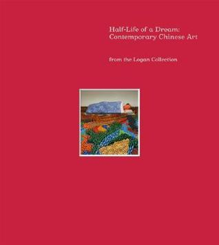 Half-Life of a Dream: Contemporary Chinese Art from the Logan Collection  by  Jeff Kelley