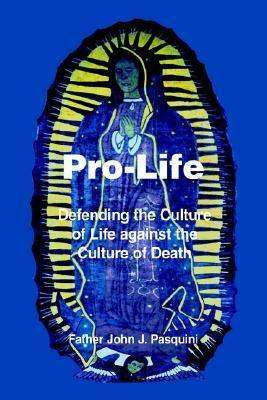 Pro-Life: Defending the Culture of Life Against the Culture of Death  by  John J. Pasquini