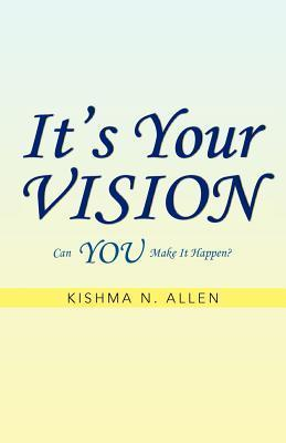 Its Your Vision: Can You Make It Happen?  by  Kishma N. Allen