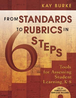 From Standards to Rubrics in 6 Steps: Tools for Assessing Student Learning, K-8 [With CD-ROM] Kay Burke