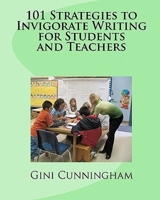 101 Strategies to Invigorate Writing for Students and Teachers Gini Cunningham