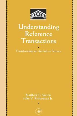 Understanding Reference Transactions: Transforming an Art into a Science (Library and Information Science) (Library and Information Science) Matthew L. Saxton