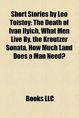 Short Stories Leo Tolstoy: The Death of Ivan Ilyich, What Men Live By, the Kreutzer Sonata, How Much Land Does a Man Need? by Books LLC
