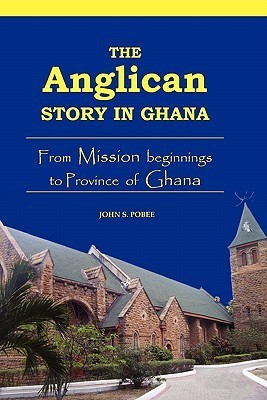 The Anglican story in Ghana: from mission beginnings to province of Ghana John S. Pobee