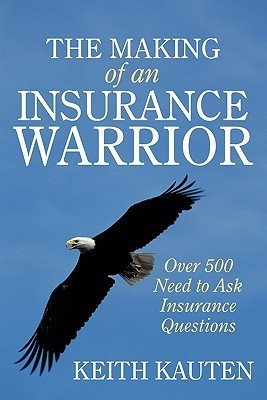 The Making of an Insurance Warrior: Over 500 Need to Ask Insurance Questions Keith Kauten