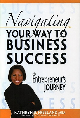 Navigating Your Way to Business Success: An Entrepreneurs Journey Kathryn B. Freeland